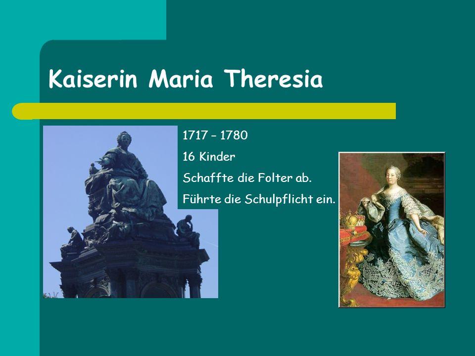 Kaiserin Maria Theresia 1717 – 1780 16 Kinder Schaffte die Folter ab. Führte die Schulpflicht ein.