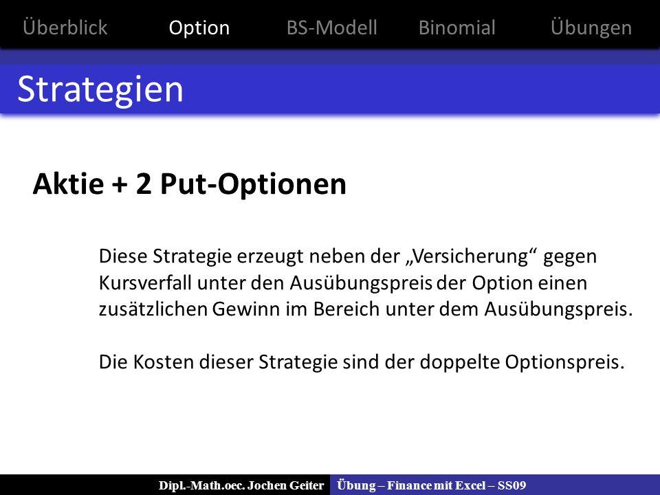Übung – Finance mit Excel – SS09Dipl.-Math.oec. Jochen Geiter Strategien Aktie + 2 Put-Optionen Diese Strategie erzeugt neben der Versicherung gegen K