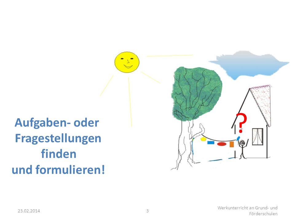 23.02.20143 Werkunterricht an Grund- und Förderschulen Problemstellung ? Aufgaben- oder Fragestellungen finden und formulieren!