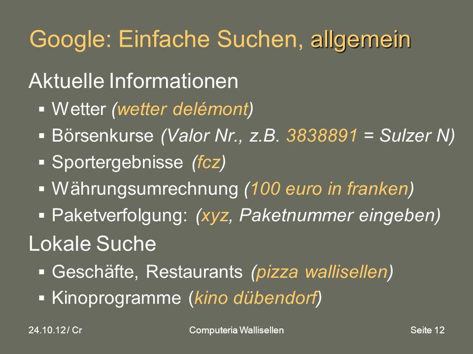24.10.12 / CrComputeria WallisellenSeite 12 allgemein Google: Einfache Suchen, allgemein Aktuelle Informationen Wetter (wetter delémont) Börsenkurse (Valor Nr., z.B.