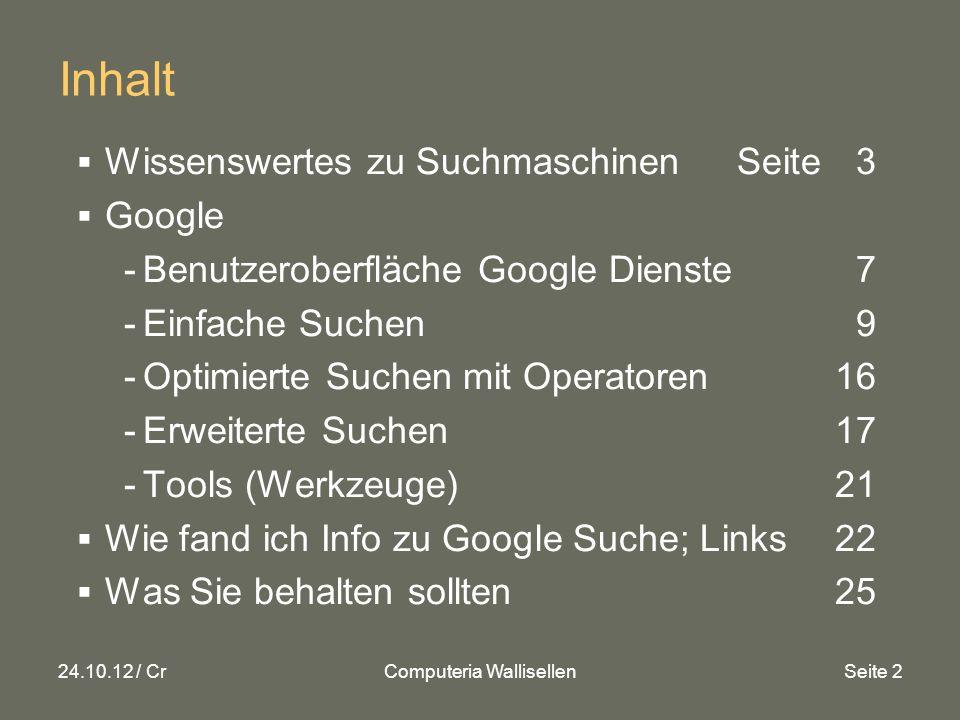 24.10.12 / CrComputeria WallisellenSeite 2 Inhalt Wissenswertes zu SuchmaschinenSeite 3 Google -Benutzeroberfläche Google Dienste7 -Einfache Suchen 9 -Optimierte Suchen mit Operatoren16 -Erweiterte Suchen17 -Tools (Werkzeuge)21 Wie fand ich Info zu Google Suche; Links 22 Was Sie behalten sollten25