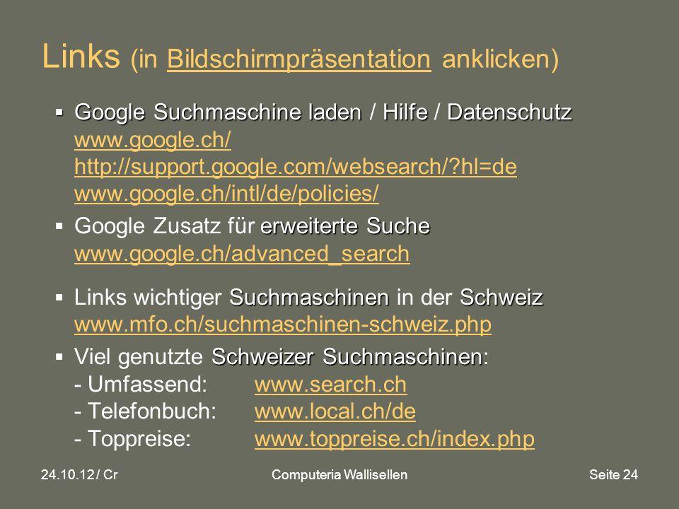 24.10.12 / CrComputeria WallisellenSeite 24 Links (in Bildschirmpräsentation anklicken) Google Suchmaschine laden HilfeDatenschutz Google Suchmaschine laden / Hilfe / Datenschutz www.google.ch/ http://support.google.com/websearch/ hl=de www.google.ch/intl/de/policies/ www.google.ch/ http://support.google.com/websearch/ hl=de www.google.ch/intl/de/policies/ erweiterte Suche Google Zusatz für erweiterte Suche www.google.ch/advanced_search www.google.ch/advanced_search SuchmaschinenSchweiz Links wichtiger Suchmaschinen in der Schweiz www.mfo.ch/suchmaschinen-schweiz.php www.mfo.ch/suchmaschinen-schweiz.php Schweizer Suchmaschinen Viel genutzte Schweizer Suchmaschinen: - Umfassend: www.search.ch - Telefonbuch: www.local.ch/de - Toppreise: www.toppreise.ch/index.phpwww.search.chwww.local.ch/dewww.toppreise.ch/index.php