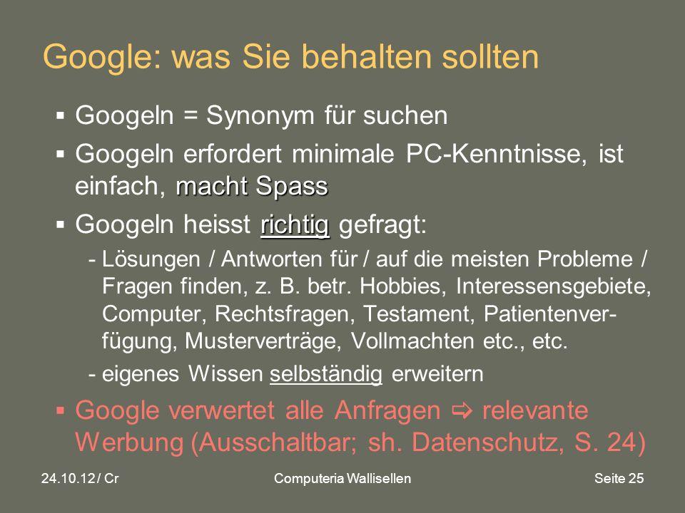 24.10.12 / CrComputeria WallisellenSeite 25 Google: was Sie behalten sollten Googeln = Synonym für suchen macht Spass Googeln erfordert minimale PC-Kenntnisse, ist einfach, macht Spass richtig Googeln heisst richtig gefragt: -Lösungen / Antworten für / auf die meisten Probleme / Fragen finden, z.