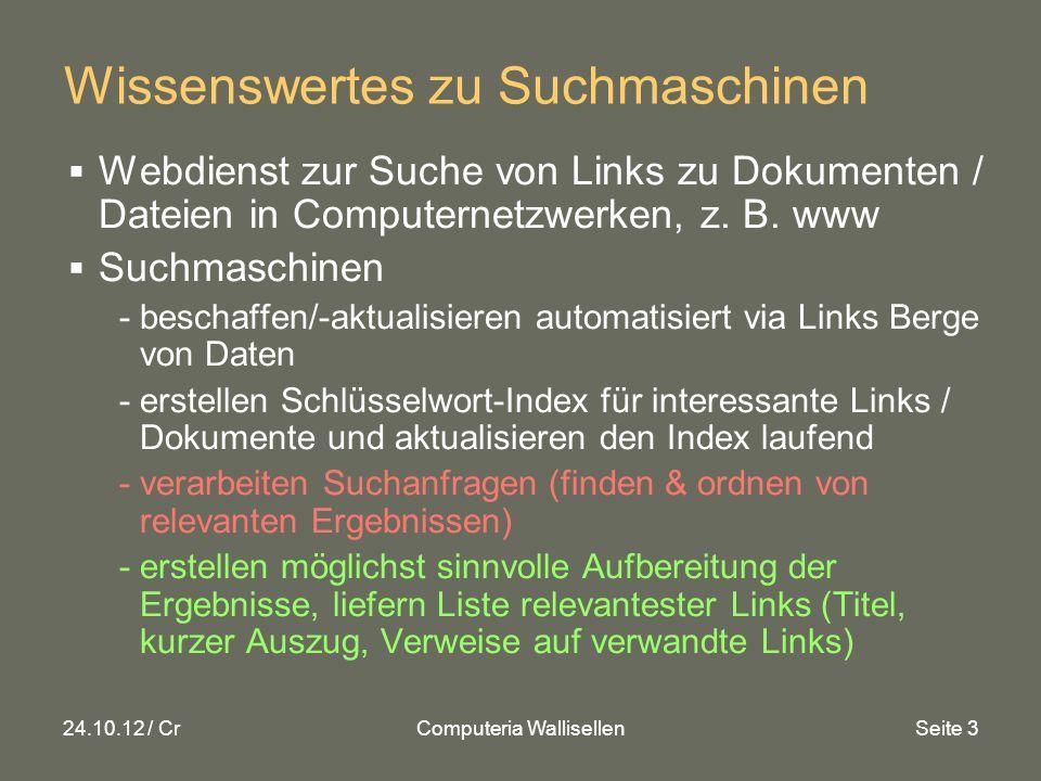 24.10.12 / CrComputeria WallisellenSeite 24 Links (in Bildschirmpräsentation anklicken) Google Suchmaschine laden HilfeDatenschutz Google Suchmaschine laden / Hilfe / Datenschutz www.google.ch/ http://support.google.com/websearch/?hl=de www.google.ch/intl/de/policies/ www.google.ch/ http://support.google.com/websearch/?hl=de www.google.ch/intl/de/policies/ erweiterte Suche Google Zusatz für erweiterte Suche www.google.ch/advanced_search www.google.ch/advanced_search SuchmaschinenSchweiz Links wichtiger Suchmaschinen in der Schweiz www.mfo.ch/suchmaschinen-schweiz.php www.mfo.ch/suchmaschinen-schweiz.php Schweizer Suchmaschinen Viel genutzte Schweizer Suchmaschinen: - Umfassend: www.search.ch - Telefonbuch: www.local.ch/de - Toppreise: www.toppreise.ch/index.phpwww.search.chwww.local.ch/dewww.toppreise.ch/index.php