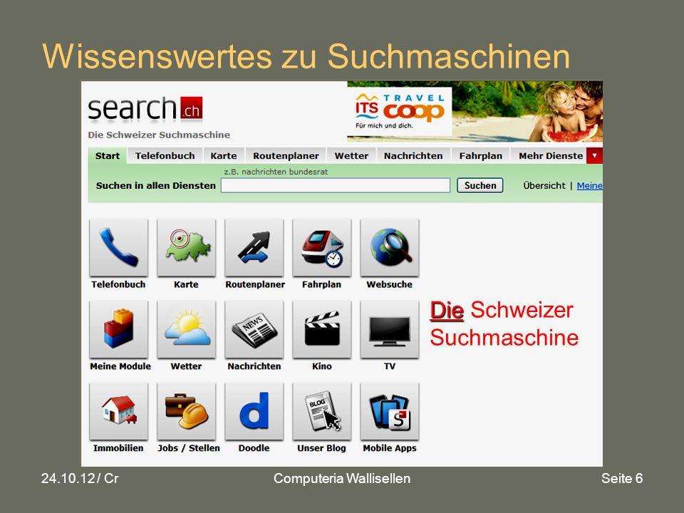 24.10.12 / CrComputeria WallisellenSeite 6 Wissenswertes zu Suchmaschinen Die Die Schweizer Suchmaschine