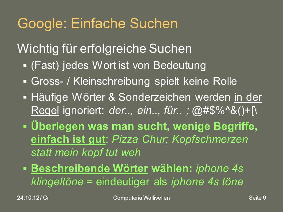 24.10.12 / CrComputeria WallisellenSeite 9 Google: Einfache Suchen Wichtig für erfolgreiche Suchen (Fast) jedes Wort ist von Bedeutung Gross- / Kleinschreibung spielt keine Rolle Häufige Wörter & Sonderzeichen werden in der Regel ignoriert: der.., ein.., für..