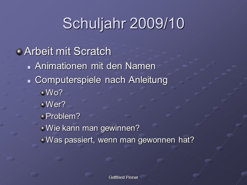 Gottfried Pinner Schuljahr 2009/10 Arbeit mit Scratch Animationen mit den Namen Animationen mit den Namen Computerspiele nach Anleitung Computerspiele