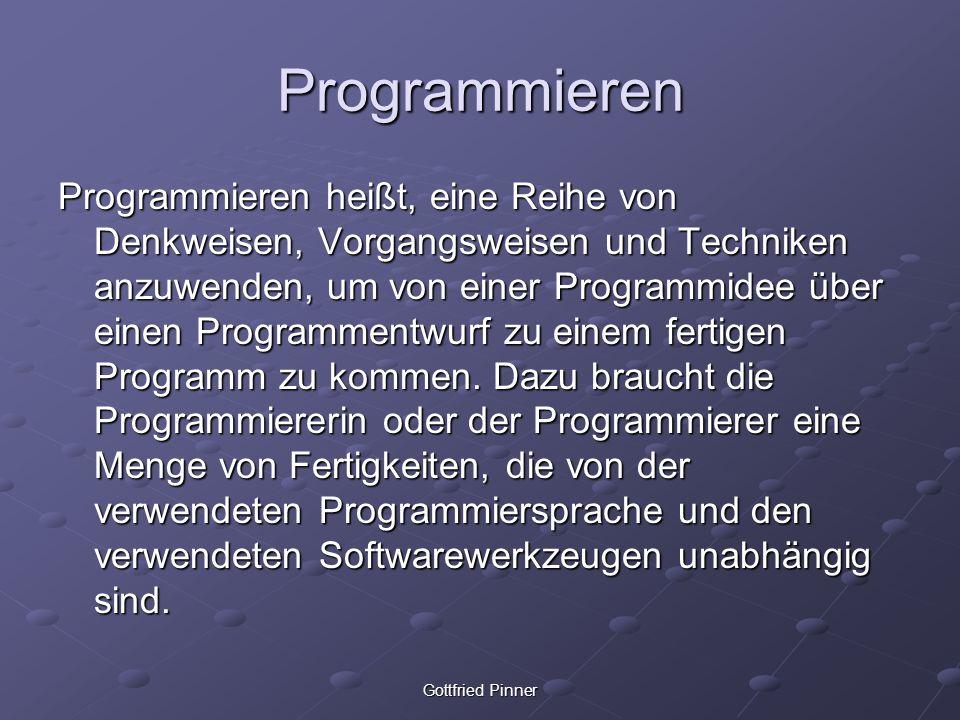 Gottfried Pinner Programmieren Programmieren heißt, eine Reihe von Denkweisen, Vorgangsweisen und Techniken anzuwenden, um von einer Programmidee über