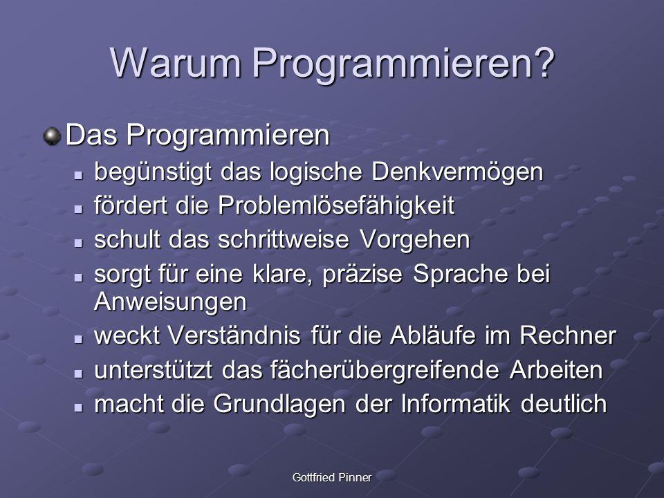 Gottfried Pinner Warum Programmieren? Das Programmieren begünstigt das logische Denkvermögen begünstigt das logische Denkvermögen fördert die Probleml