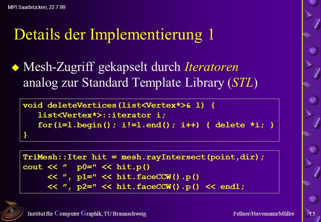 Institut für C omputer G raphik, TU Braunschweig MPI Saarbrücken, 22.7.99 Fellner/Havemann/Müller15 Details der Implementierung 1 u Mesh-Zugriff gekapselt durch Iteratoren analog zur Standard Template Library (STL) void deleteVertices(list & l) { list ::iterator i; for(i=l.begin(); i!=l.end(); i++) { delete *i; } } TriMesh::Iter hit = mesh.rayIntersect(point,dir); cout << p0= << hit.p() << , p1= << hit.faceCCW().p() <<, p2= << hit.faceCCW().p() << endl;