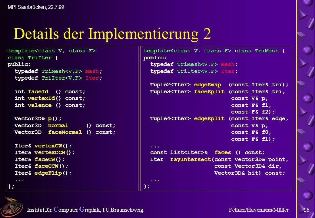 Institut für C omputer G raphik, TU Braunschweig MPI Saarbrücken, 22.7.99 Fellner/Havemann/Müller16 Details der Implementierung 2 template class TriIter { public: typedef TriMesh Mesh; typedef TriIter Iter; int faceId () const; int vertexId() const; int valence () const; Vector3D& p(); Vector3D normal () const; Vector3D faceNormal () const; Iter& vertexCW(); Iter& vertexCCW(); Iter& faceCW(); Iter& faceCCW(); Iter& edgeFlip();...