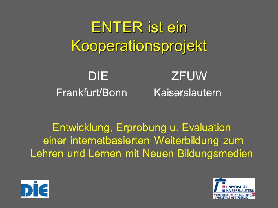 ENTER ist ein Kooperationsprojekt DIE Frankfurt/Bonn ZFUW Kaiserslautern Entwicklung, Erprobung u. Evaluation einer internetbasierten Weiterbildung zu