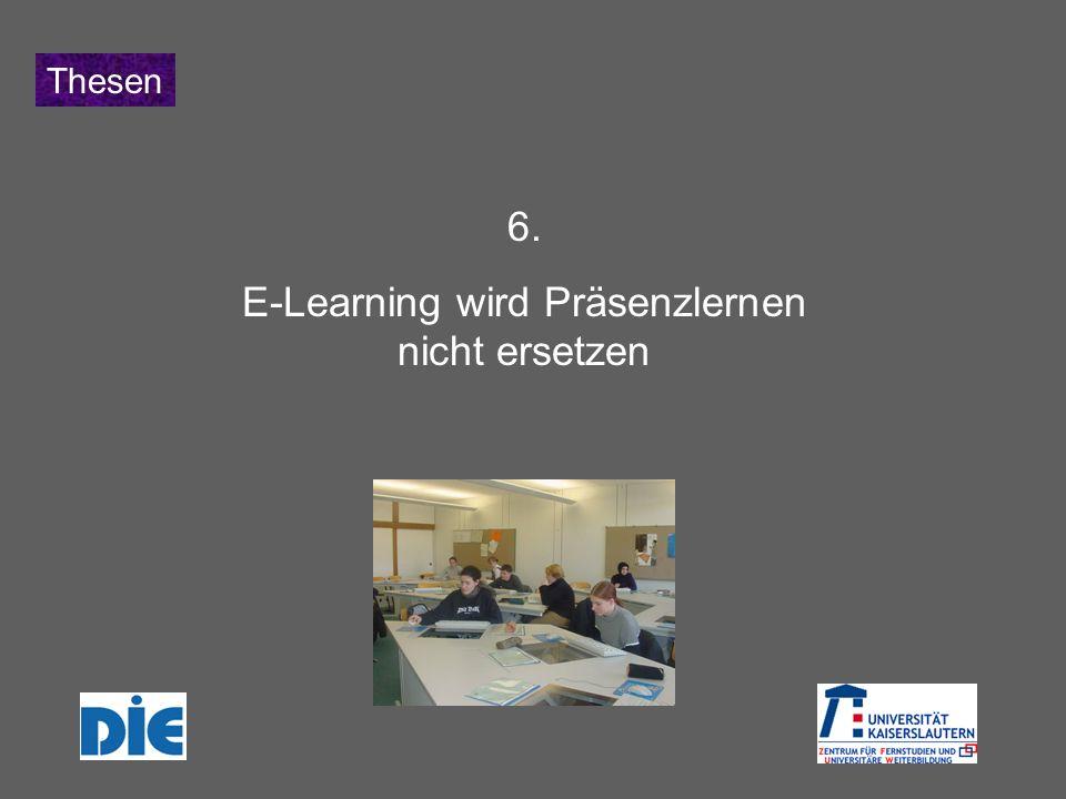 Thesen 6. E-Learning wird Präsenzlernen nicht ersetzen