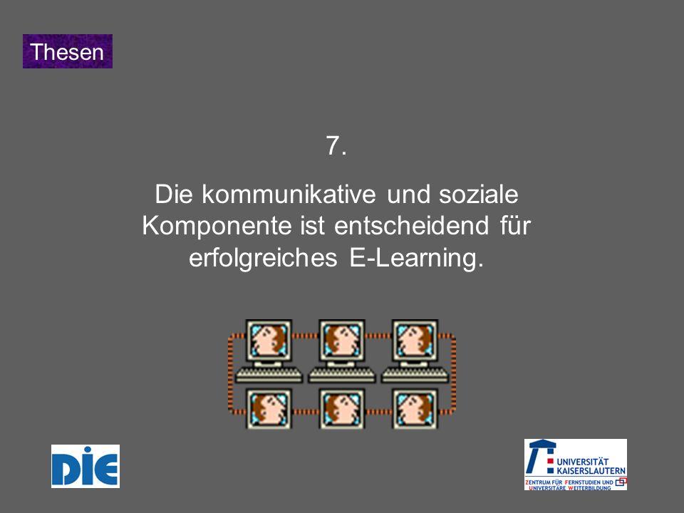 Thesen 7. Die kommunikative und soziale Komponente ist entscheidend für erfolgreiches E-Learning.