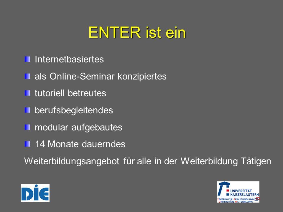ENTER ist ein Internetbasiertes als Online-Seminar konzipiertes tutoriell betreutes berufsbegleitendes modular aufgebautes 14 Monate dauerndes Weiterbildungsangebot für alle in der Weiterbildung Tätigen