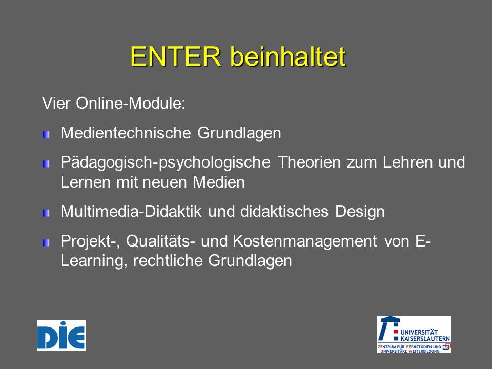 ENTER beinhaltet Vier Online-Module: Medientechnische Grundlagen Pädagogisch-psychologische Theorien zum Lehren und Lernen mit neuen Medien Multimedia-Didaktik und didaktisches Design Projekt-, Qualitäts- und Kostenmanagement von E- Learning, rechtliche Grundlagen