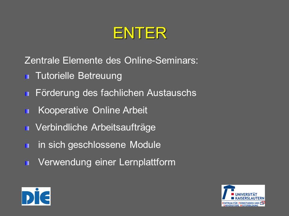 ENTER Zentrale Elemente des Online-Seminars: Tutorielle Betreuung Förderung des fachlichen Austauschs Kooperative Online Arbeit Verbindliche Arbeitsaufträge in sich geschlossene Module Verwendung einer Lernplattform