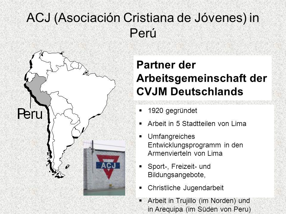 ACJ (Asociación Cristiana de Jóvenes) in Perú Partner der Arbeitsgemeinschaft der CVJM Deutschlands 1920 gegründet Arbeit in 5 Stadtteilen von Lima Umfangreiches Entwicklungsprogramm in den Armenvierteln von Lima Sport-, Freizeit- und Bildungsangebote, Christliche Jugendarbeit Arbeit in Trujillo (im Norden) und in Arequipa (im Süden von Peru)