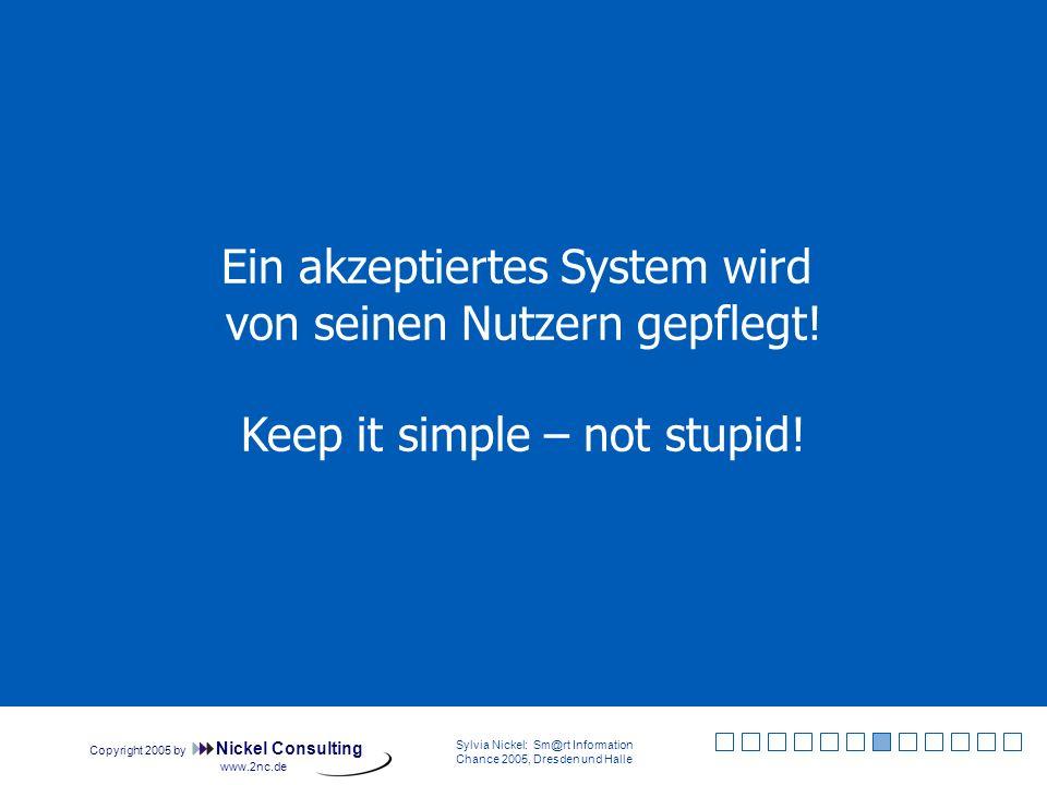 Copyright 2005 by Nickel Consulting Sylvia Nickel: Sm@rt Information Chance 2005, Dresden und Halle www.2nc.de Ein akzeptiertes System wird von seinen Nutzern gepflegt.