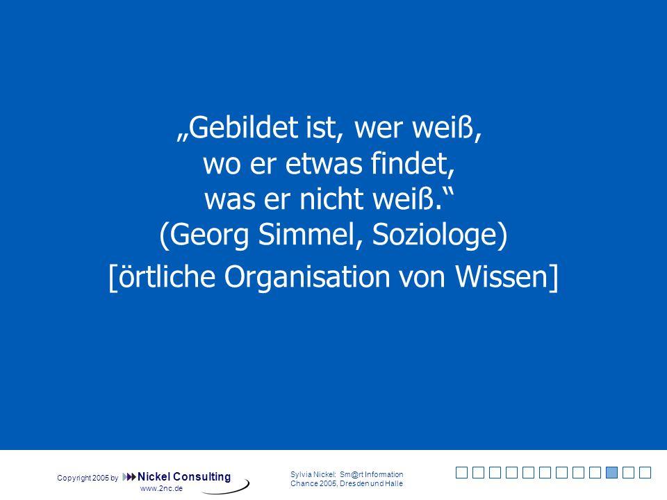 Copyright 2005 by Nickel Consulting Sylvia Nickel: Sm@rt Information Chance 2005, Dresden und Halle www.2nc.de Gebildet ist, wer weiß, wo er etwas findet, was er nicht weiß.