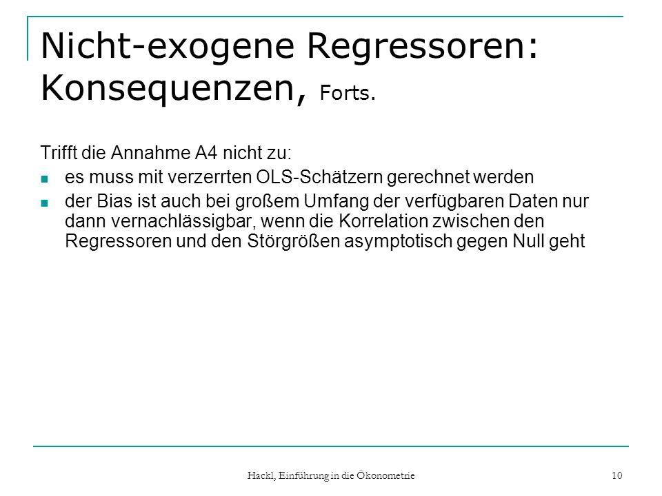 Hackl, Einführung in die Ökonometrie 10 Nicht-exogene Regressoren: Konsequenzen, Forts. Trifft die Annahme A4 nicht zu: es muss mit verzerrten OLS-Sch