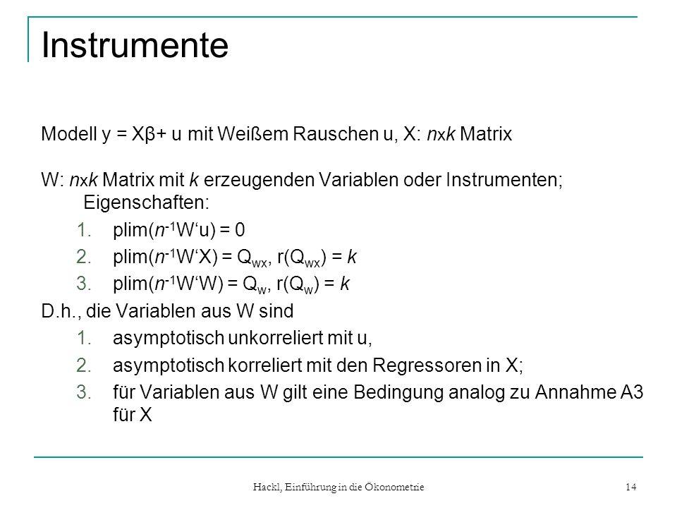 Hackl, Einführung in die Ökonometrie 14 Instrumente Modell y = Xβ+ u mit Weißem Rauschen u, X: n x k Matrix W: n x k Matrix mit k erzeugenden Variable