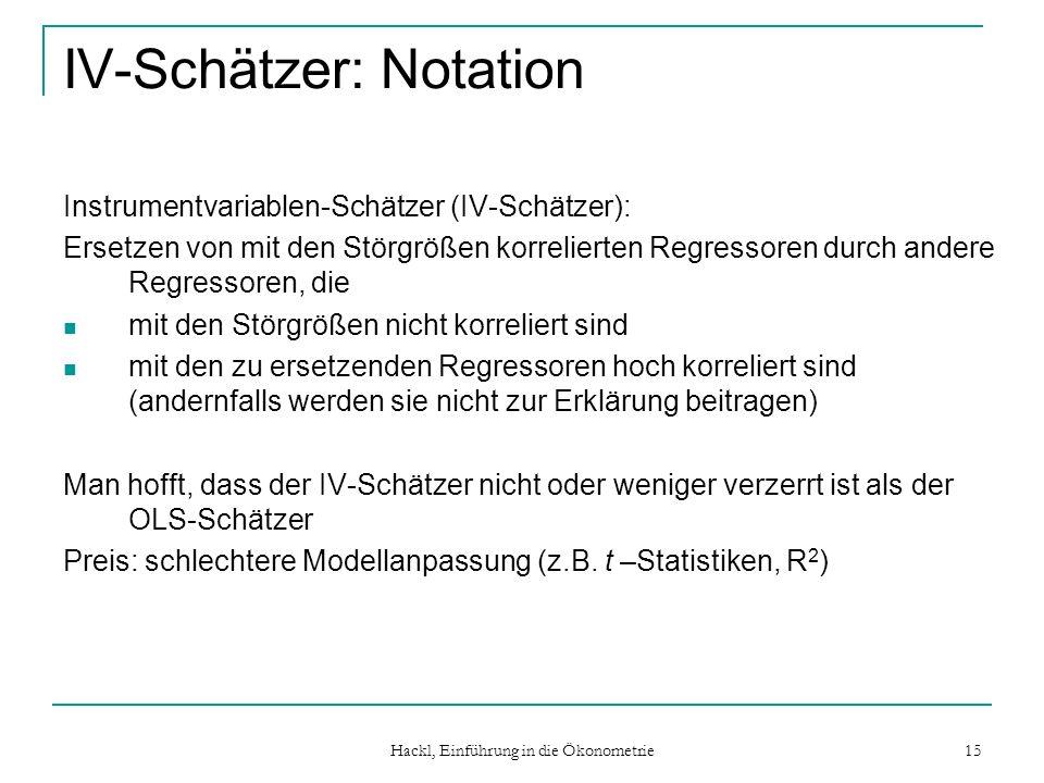 Hackl, Einführung in die Ökonometrie 15 IV-Schätzer: Notation Instrumentvariablen-Schätzer (IV-Schätzer): Ersetzen von mit den Störgrößen korrelierten
