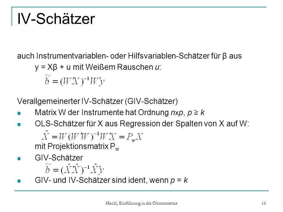 Hackl, Einführung in die Ökonometrie 16 IV-Schätzer auch Instrumentvariablen- oder Hilfsvariablen-Schätzer für β aus y = Xβ + u mit Weißem Rauschen u: