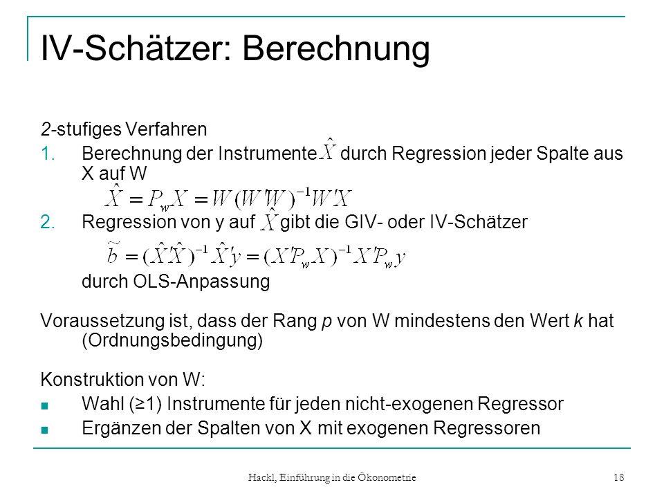 Hackl, Einführung in die Ökonometrie 18 IV-Schätzer: Berechnung 2-stufiges Verfahren 1.Berechnung der Instrumente durch Regression jeder Spalte aus X