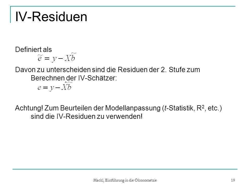 Hackl, Einführung in die Ökonometrie 19 IV-Residuen Definiert als Davon zu unterscheiden sind die Residuen der 2. Stufe zum Berechnen der IV-Schätzer: