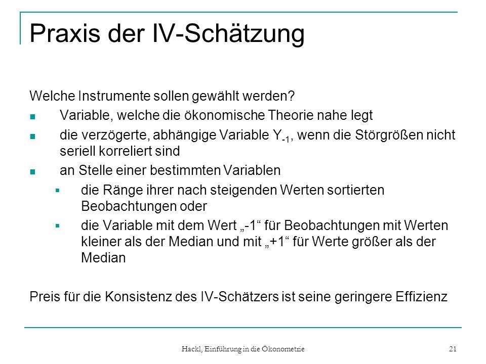 Hackl, Einführung in die Ökonometrie 21 Praxis der IV-Schätzung Welche Instrumente sollen gewählt werden? Variable, welche die ökonomische Theorie nah