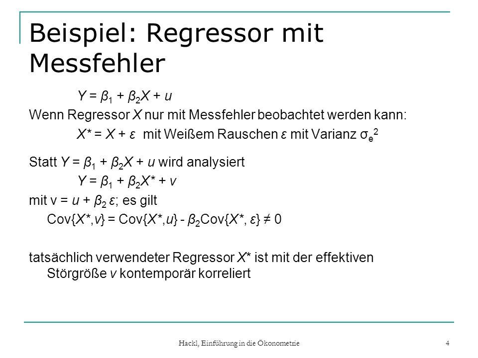 Hackl, Einführung in die Ökonometrie 5 Beispiel: Dynamische Regression Y wird durch eigene Vergangenheit beschrieben: Y t = α + φY t-1 + u t Y t-1 ist unkorreliert mit u t keine kontemporäre, aber intertemporäre Korrelation: Y t-1 ist mit u t-1 korreliert wenn u kein Weißes Rauschen ist, sondern eine Abhängigkeitsstruktur hat, z.B.