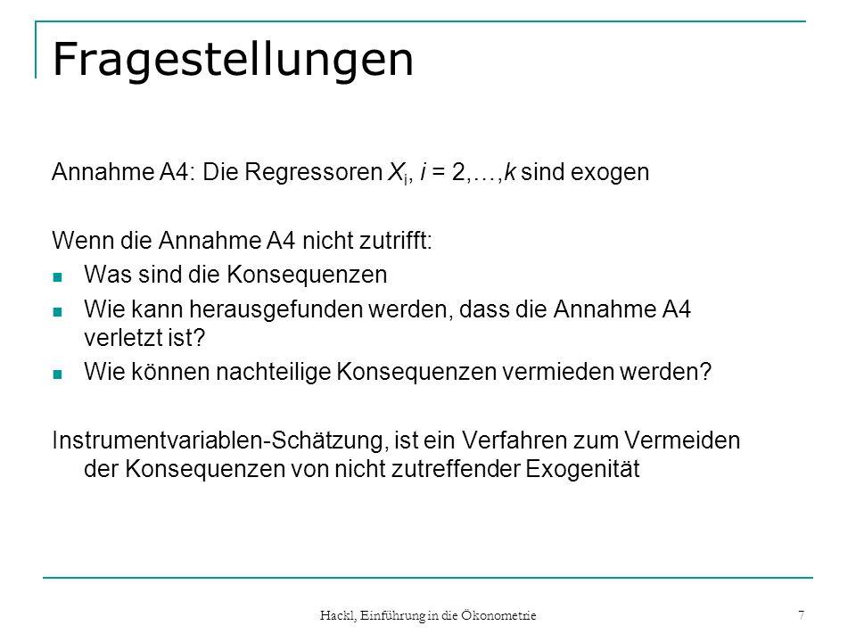 Hackl, Einführung in die Ökonometrie 7 Fragestellungen Annahme A4: Die Regressoren X i, i = 2,…,k sind exogen Wenn die Annahme A4 nicht zutrifft: Was