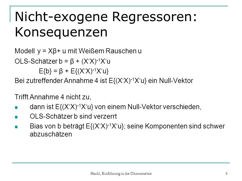 Hackl, Einführung in die Ökonometrie 8 Nicht-exogene Regressoren: Konsequenzen Modell y = Xβ+ u mit Weißem Rauschen u OLS-Schätzer b = β + (XX) -1 Xu