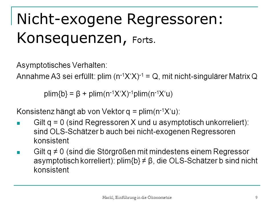 Hackl, Einführung in die Ökonometrie 9 Nicht-exogene Regressoren: Konsequenzen, Forts. Asymptotisches Verhalten: Annahme A3 sei erfüllt: plim (n -1 XX