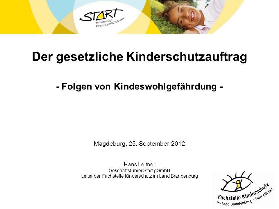 Der gesetzliche Kinderschutzauftrag - Folgen von Kindeswohlgefährdung - Magdeburg, 25. September 2012 Hans Leitner Geschäftsführer Start gGmbH Leiter