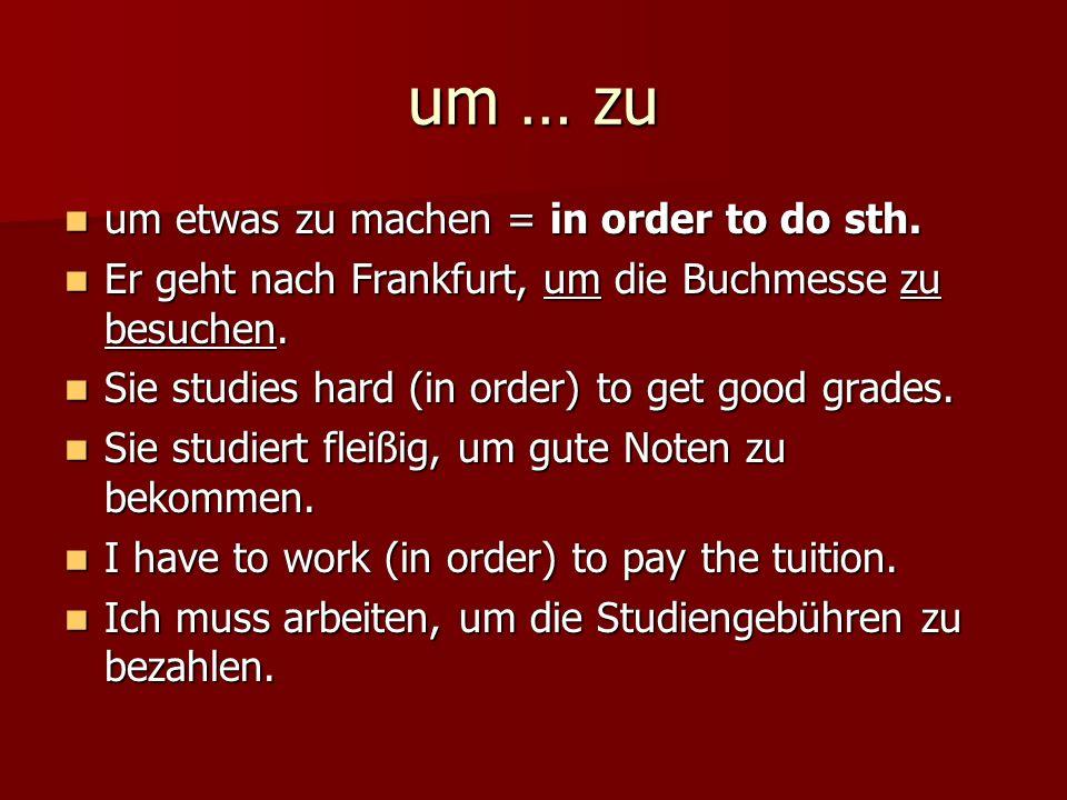 um … zu um etwas zu machen = in order to do sth. um etwas zu machen = in order to do sth. Er geht nach Frankfurt, um die Buchmesse zu besuchen. Er geh