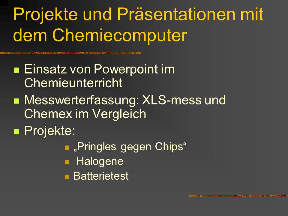 Projekte und Präsentationen mit dem Chemiecomputer Einsatz von Powerpoint im Chemieunterricht Messwerterfassung: XLS-mess und Chemex im Vergleich Proj