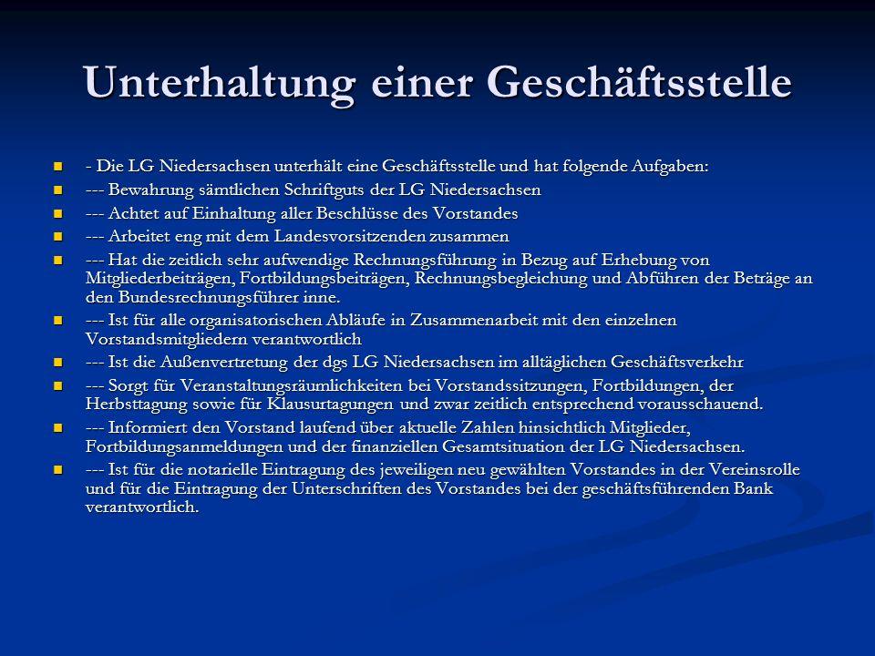 Unterhaltung einer Geschäftsstelle - Die LG Niedersachsen unterhält eine Geschäftsstelle und hat folgende Aufgaben: - Die LG Niedersachsen unterhält eine Geschäftsstelle und hat folgende Aufgaben: --- Bewahrung sämtlichen Schriftguts der LG Niedersachsen --- Bewahrung sämtlichen Schriftguts der LG Niedersachsen --- Achtet auf Einhaltung aller Beschlüsse des Vorstandes --- Achtet auf Einhaltung aller Beschlüsse des Vorstandes --- Arbeitet eng mit dem Landesvorsitzenden zusammen --- Arbeitet eng mit dem Landesvorsitzenden zusammen --- Hat die zeitlich sehr aufwendige Rechnungsführung in Bezug auf Erhebung von Mitgliederbeiträgen, Fortbildungsbeiträgen, Rechnungsbegleichung und Abführen der Beträge an den Bundesrechnungsführer inne.