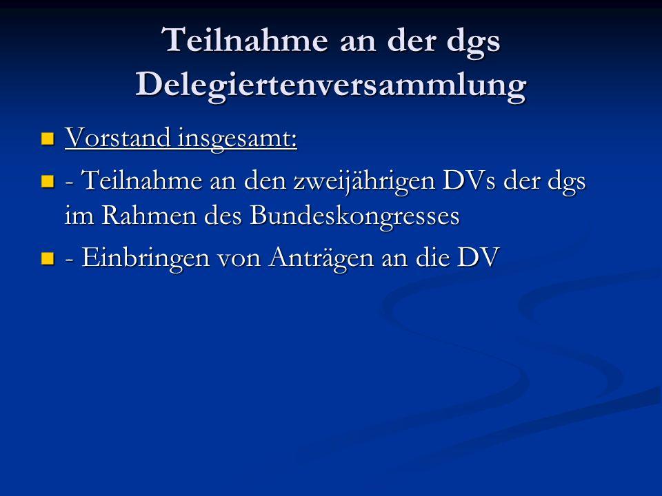 Teilnahme an der dgs Delegiertenversammlung Vorstand insgesamt: Vorstand insgesamt: - Teilnahme an den zweijährigen DVs der dgs im Rahmen des Bundeskongresses - Teilnahme an den zweijährigen DVs der dgs im Rahmen des Bundeskongresses - Einbringen von Anträgen an die DV - Einbringen von Anträgen an die DV