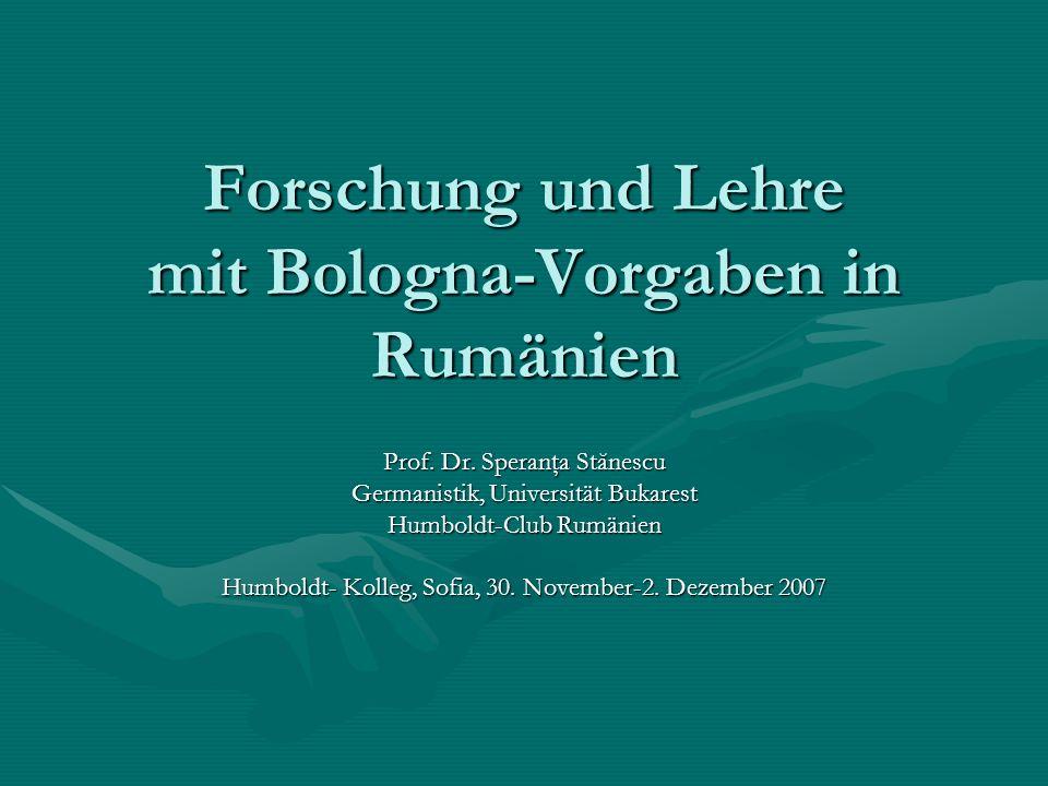 Forschung und Lehre mit Bologna-Vorgaben in Rumänien Prof. Dr. Speranţa Stănescu Germanistik, Universität Bukarest Humboldt-Club Rumänien Humboldt- Ko