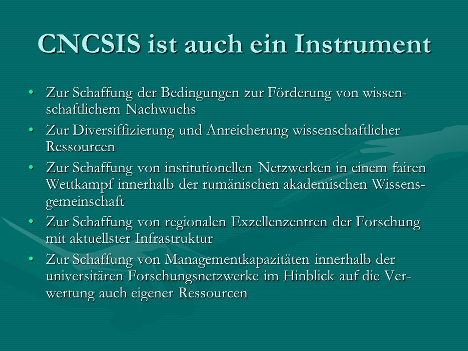 CNCSIS ist auch ein Instrument Zur Schaffung der Bedingungen zur Förderung von wissen- schaftlichem NachwuchsZur Schaffung der Bedingungen zur Förderung von wissen- schaftlichem Nachwuchs Zur Diversiffizierung und Anreicherung wissenschaftlicher RessourcenZur Diversiffizierung und Anreicherung wissenschaftlicher Ressourcen Zur Schaffung von institutionellen Netzwerken in einem fairen Wettkampf innerhalb der rumänischen akademischen Wissens- gemeinschaftZur Schaffung von institutionellen Netzwerken in einem fairen Wettkampf innerhalb der rumänischen akademischen Wissens- gemeinschaft Zur Schaffung von regionalen Exzellenzentren der Forschung mit aktuellster InfrastrukturZur Schaffung von regionalen Exzellenzentren der Forschung mit aktuellster Infrastruktur Zur Schaffung von Managementkapazitäten innerhalb der universitären Forschungsnetzwerke im Hinblick auf die Ver- wertung auch eigener RessourcenZur Schaffung von Managementkapazitäten innerhalb der universitären Forschungsnetzwerke im Hinblick auf die Ver- wertung auch eigener Ressourcen