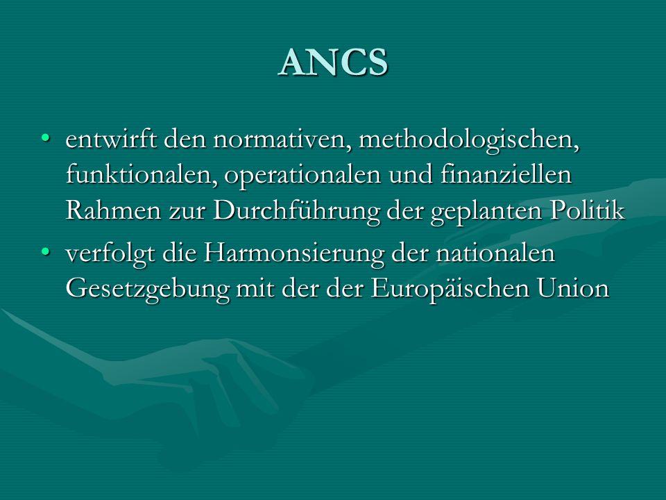 ANCS entwirft den normativen, methodologischen, funktionalen, operationalen und finanziellen Rahmen zur Durchführung der geplanten Politikentwirft den normativen, methodologischen, funktionalen, operationalen und finanziellen Rahmen zur Durchführung der geplanten Politik verfolgt die Harmonsierung der nationalen Gesetzgebung mit der der Europäischen Unionverfolgt die Harmonsierung der nationalen Gesetzgebung mit der der Europäischen Union