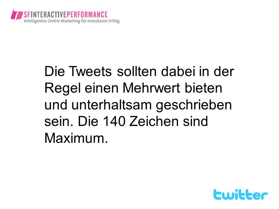Die Tweets sollten dabei in der Regel einen Mehrwert bieten und unterhaltsam geschrieben sein. Die 140 Zeichen sind Maximum.
