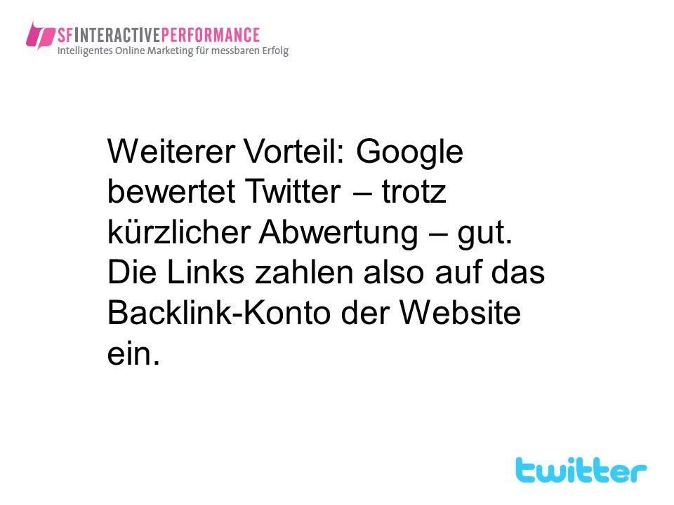 Weiterer Vorteil: Google bewertet Twitter – trotz kürzlicher Abwertung – gut. Die Links zahlen also auf das Backlink-Konto der Website ein.