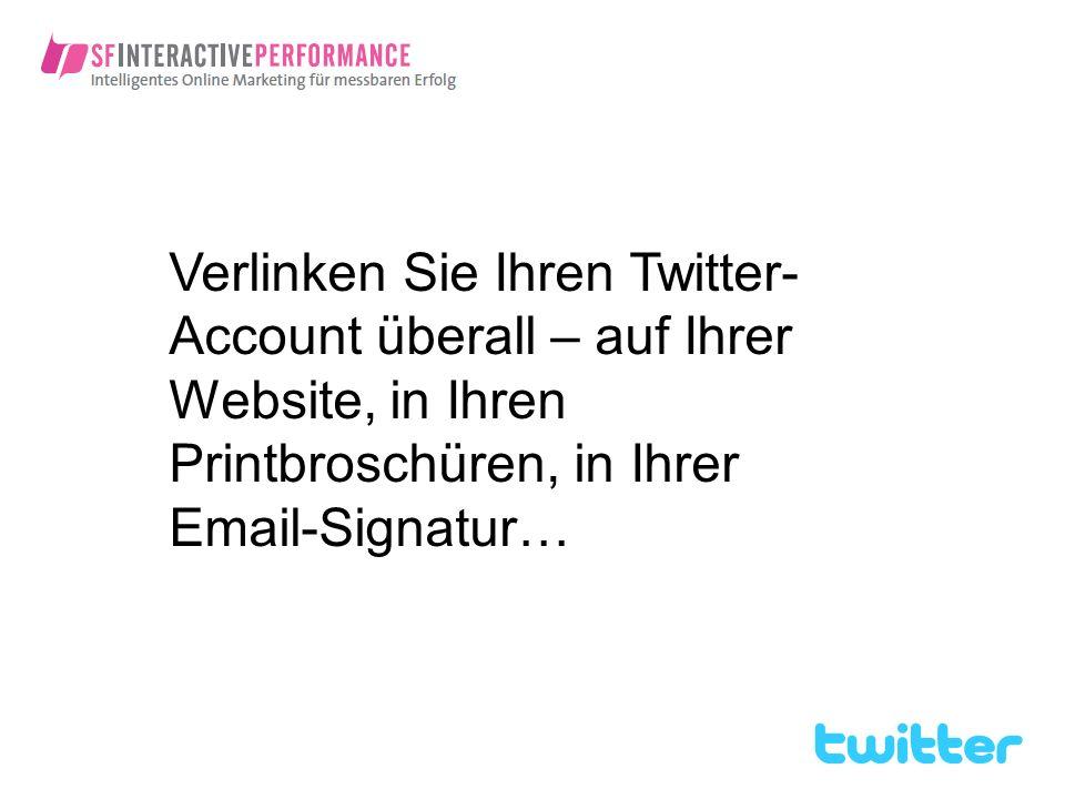 Verlinken Sie Ihren Twitter- Account überall – auf Ihrer Website, in Ihren Printbroschüren, in Ihrer Email-Signatur…