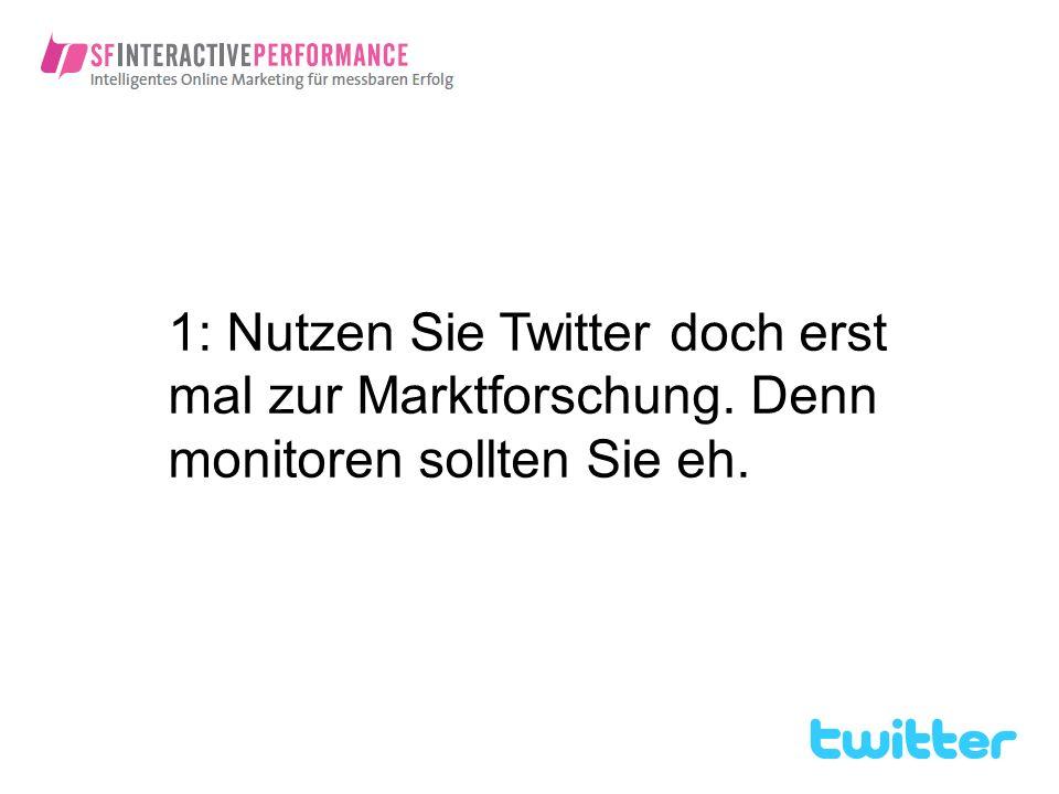1: Nutzen Sie Twitter doch erst mal zur Marktforschung. Denn monitoren sollten Sie eh.