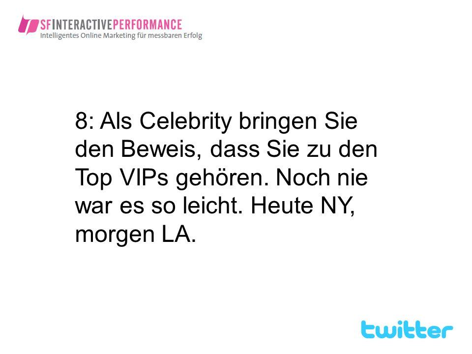 8: Als Celebrity bringen Sie den Beweis, dass Sie zu den Top VIPs gehören. Noch nie war es so leicht. Heute NY, morgen LA.