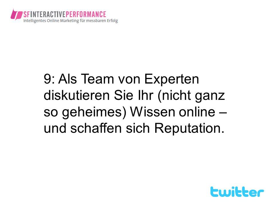 9: Als Team von Experten diskutieren Sie Ihr (nicht ganz so geheimes) Wissen online – und schaffen sich Reputation.