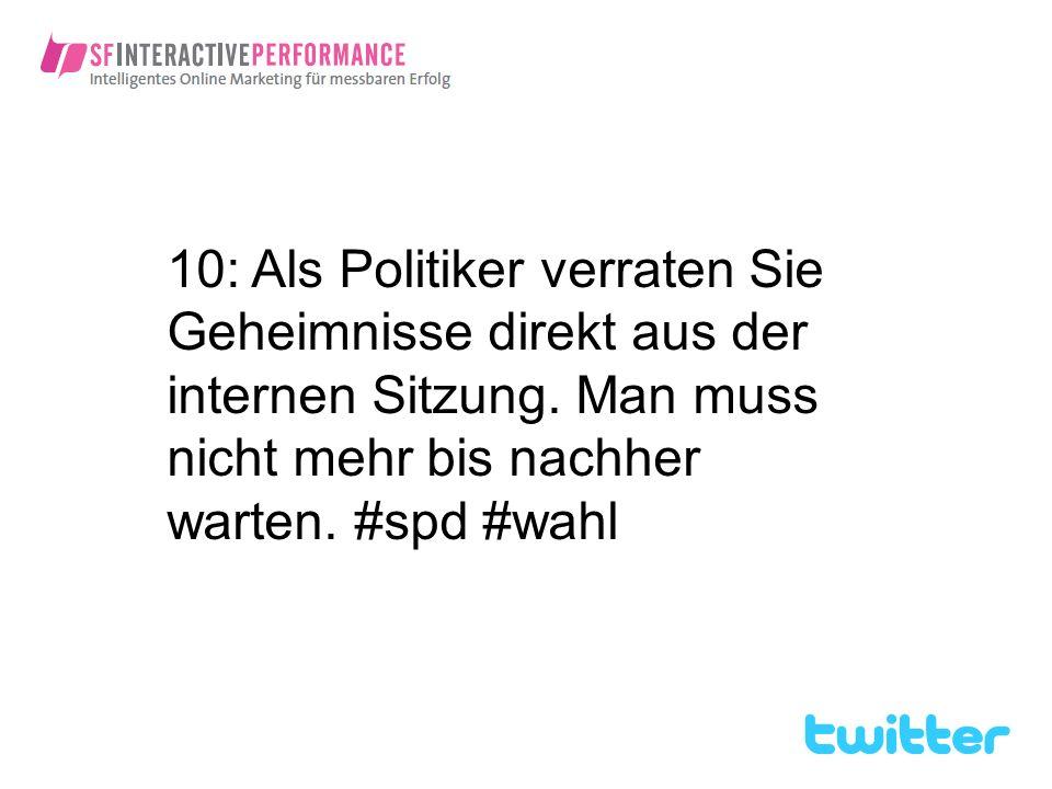 10: Als Politiker verraten Sie Geheimnisse direkt aus der internen Sitzung. Man muss nicht mehr bis nachher warten. #spd #wahl